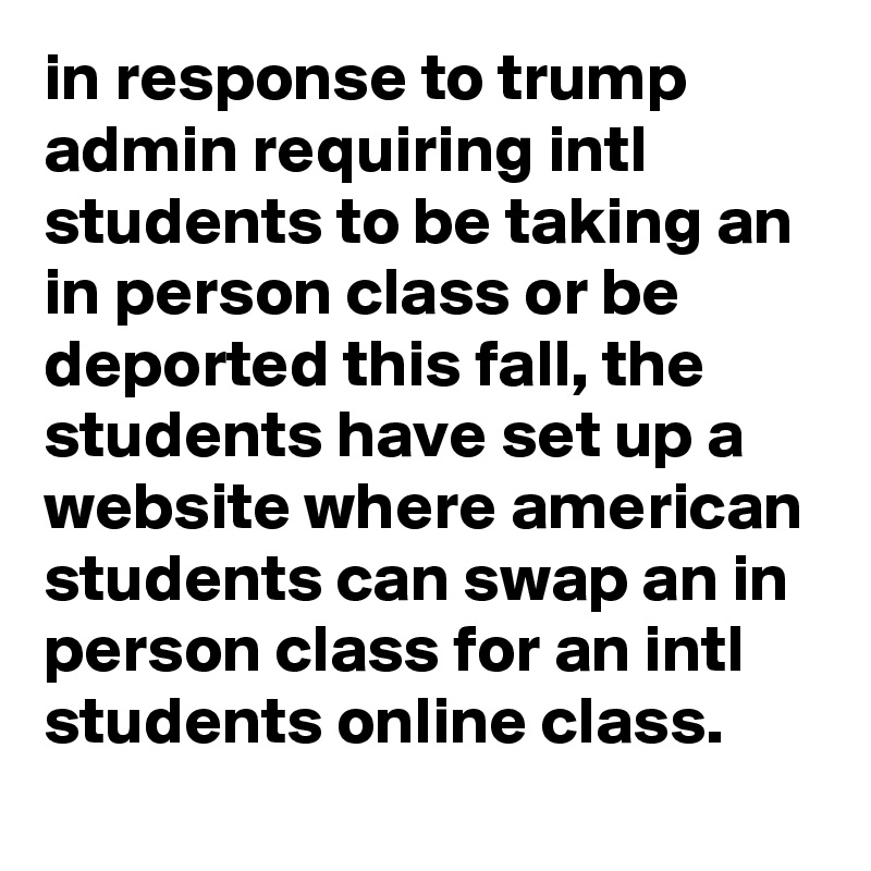 in response to trump admin requiring intl students to be taking an in person class or be deported this fall, the students have set up a website where american students can swap an in person class for an intl students online class.