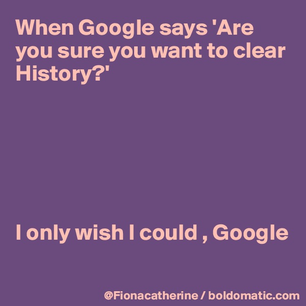 When Google says 'Are you sure you want to clear History?'       I only wish I could , Google
