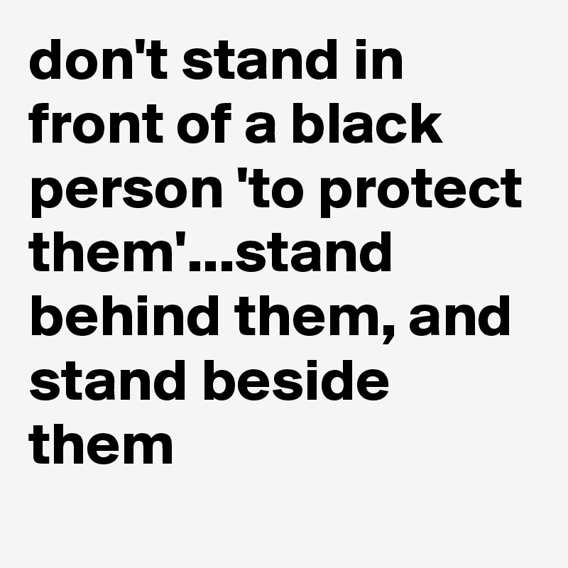 don't stand in front of a black person 'to protect them'...stand behind them, and stand beside them
