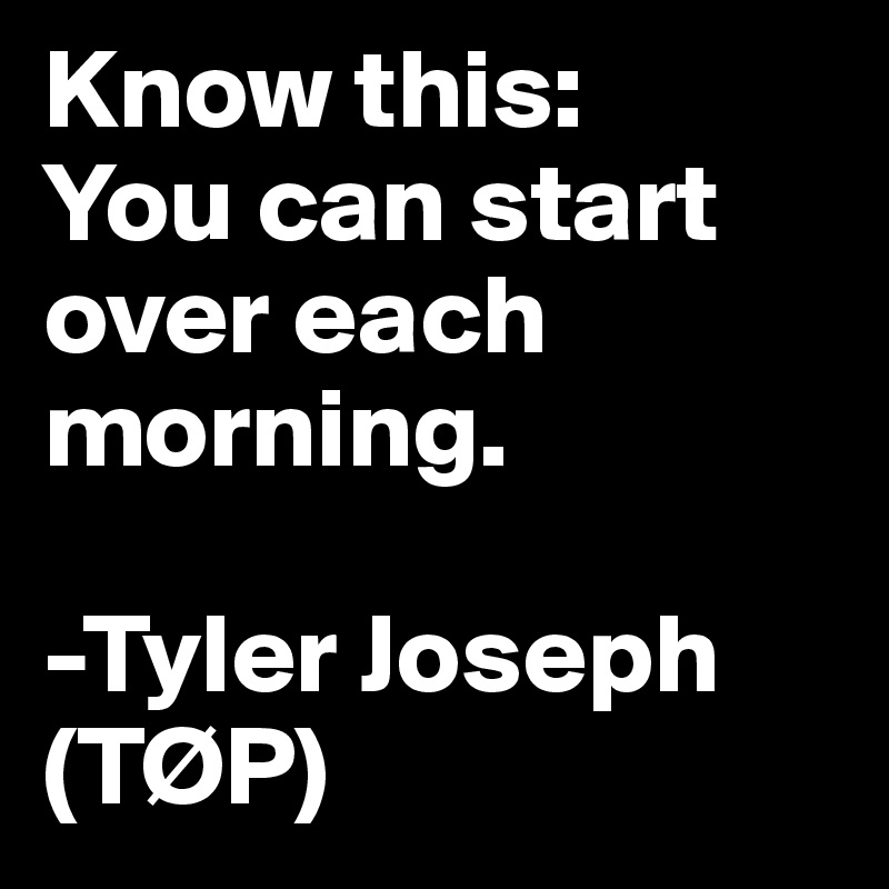 Know this: You can start over each morning.  -Tyler Joseph (TØP)
