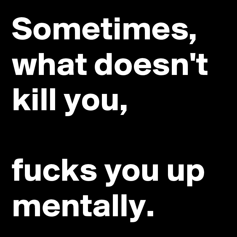 Sometimes, what doesn't kill you,  fucks you up mentally.