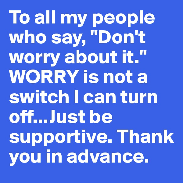 """To all my people who say, """"Don't worry about it."""" WORRY is not a switch I can turn off...Just be supportive. Thank you in advance."""