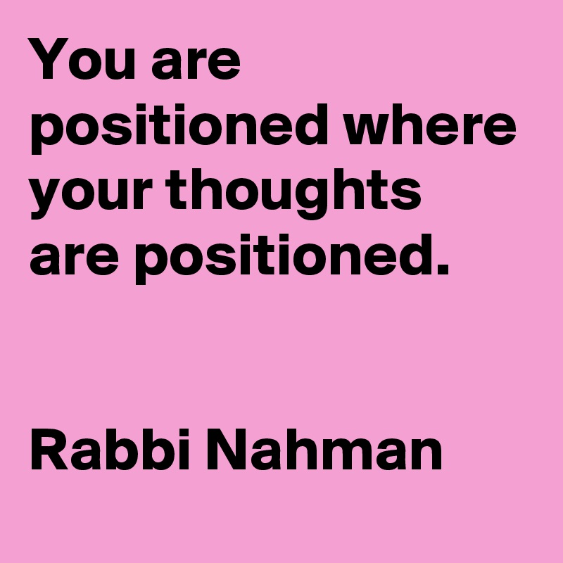 You are positioned where your thoughts are positioned.   Rabbi Nahman