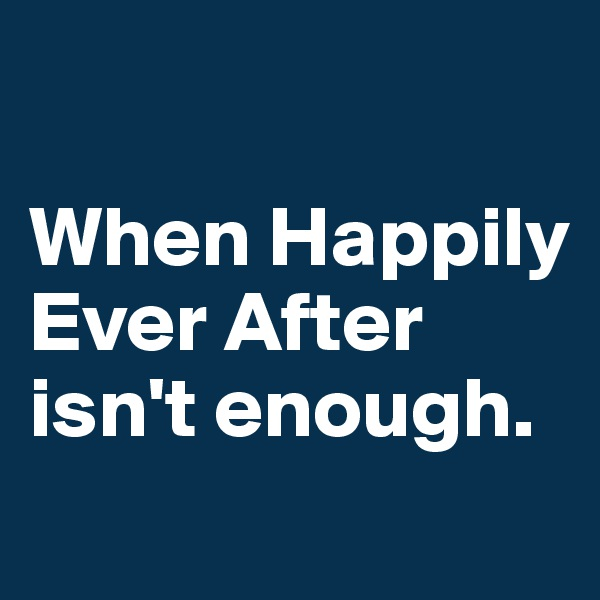 When Happily Ever After  isn't enough.