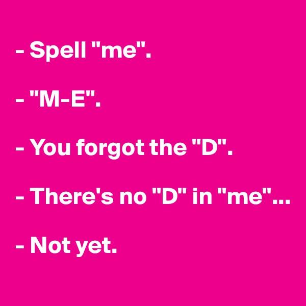 "- Spell ""me"".  - ""M-E"".  - You forgot the ""D"".  - There's no ""D"" in ""me""...  - Not yet."
