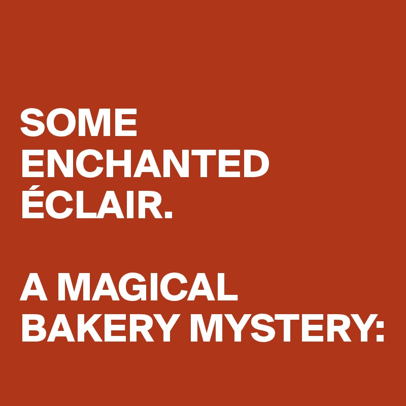 SOME ENCHANTED ÉCLAIR.  A MAGICAL BAKERY MYSTERY: