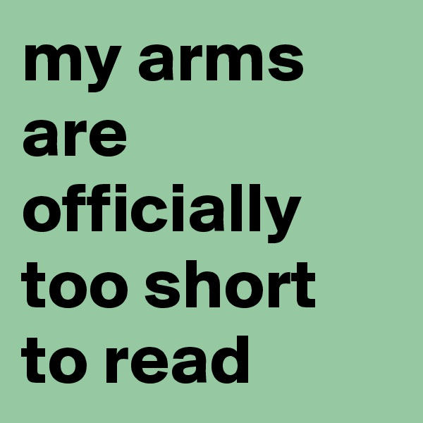 my arms are officially too short to read