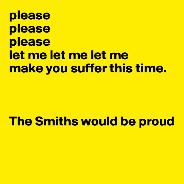 please  please please  let me let me let me make you suffer this time.       The Smiths would be proud