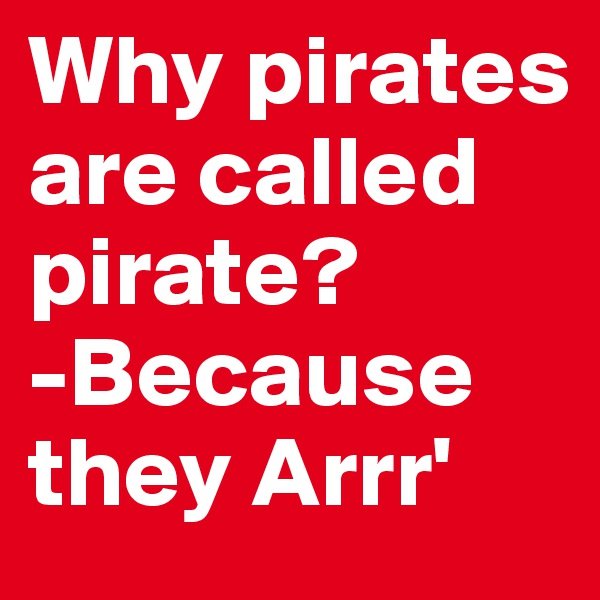 Why pirates are called pirate? -Because they Arrr'