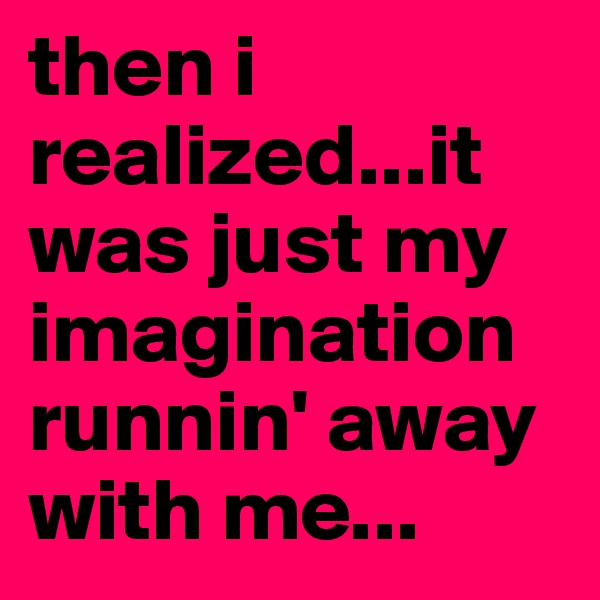 then i realized...it was just my imagination runnin' away with me...