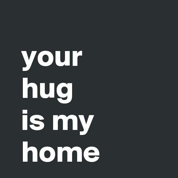 your   hug   is my    home