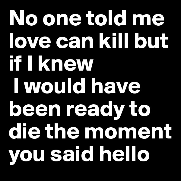 No one told me love can kill but if I knew   I would have been ready to die the moment you said hello