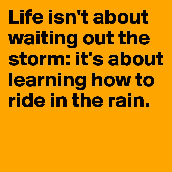 Life isn't about waiting out the storm: it's about learning how to ride in the rain.