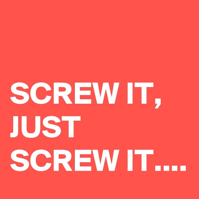 SCREW IT, JUST SCREW IT....