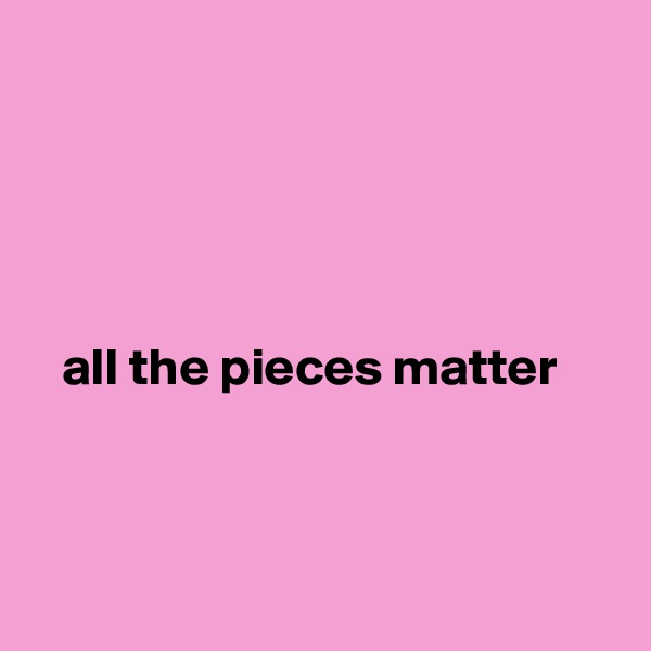 all the pieces matter