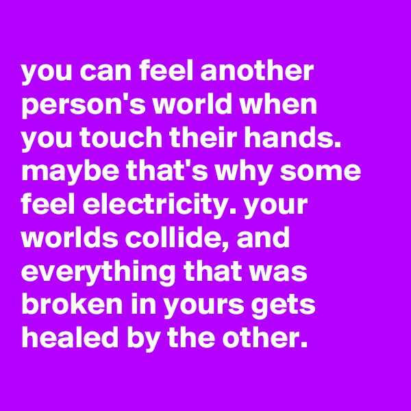 you can feel another person's world when you touch their hands. maybe that's why some feel electricity. your worlds collide, and everything that was broken in yours gets healed by the other.