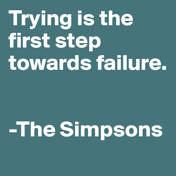 Trying is the first step towards failure.    -The Simpsons