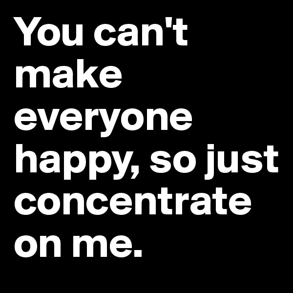You can't make everyone happy, so just concentrate on me.