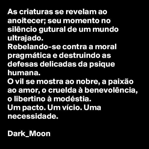 As criaturas se revelam ao anoitecer; seu momento no silêncio gutural de um mundo ultrajado. Rebelando-se contra a moral pragmática e destruindo as defesas delicadas da psique humana. O vil se mostra ao nobre, a paixão ao amor, o cruelda à benevolência, o libertino à modéstia. Um pacto. Um vício. Uma necessidade.  Dark_Moon