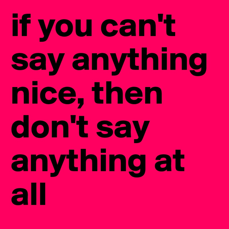 if you can t say anything nice then don t say anything at all rh boldomatic com if you can't say anything nice come sit by me thumper if you can't say anything nice