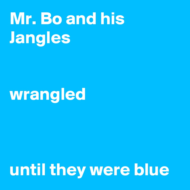 Mr. Bo and his Jangles   wrangled    until they were blue
