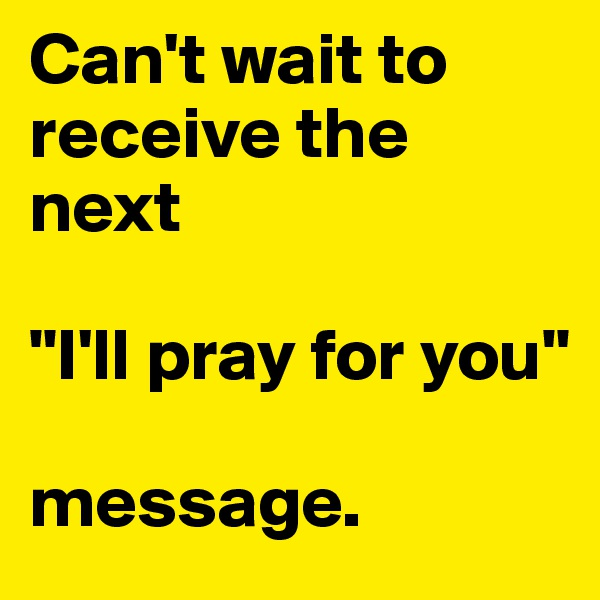 """Can't wait to receive the next   """"I'll pray for you""""   message."""
