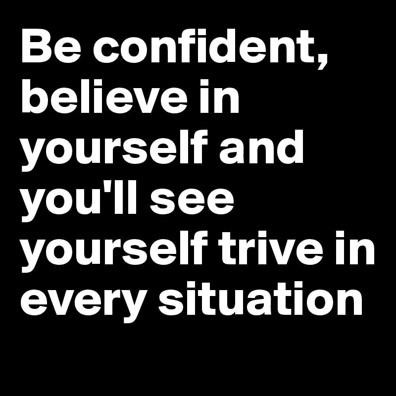 Be confident, believe in yourself and you'll see yourself trive in every situation