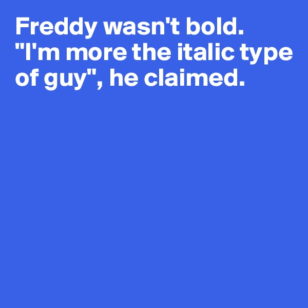 "Freddy wasn't bold. ""I'm more the italic type of guy"", he claimed."