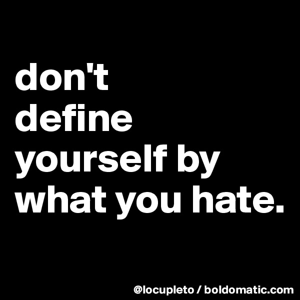 don't  define yourself by what you hate.