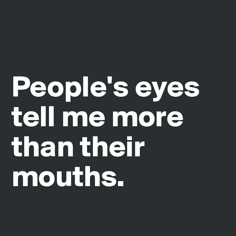 People's eyes tell me more than their mouths.