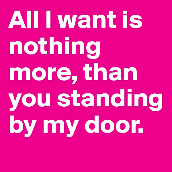 All I want is nothing more, than you standing  by my door.