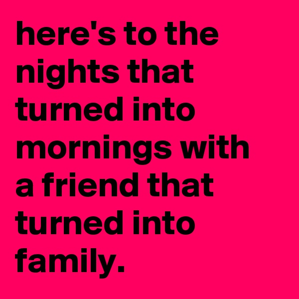 here's to the nights that turned into mornings with a friend that turned into family.