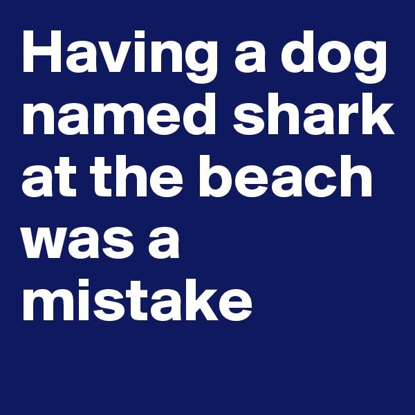 Having a dog named shark at the beach was a mistake