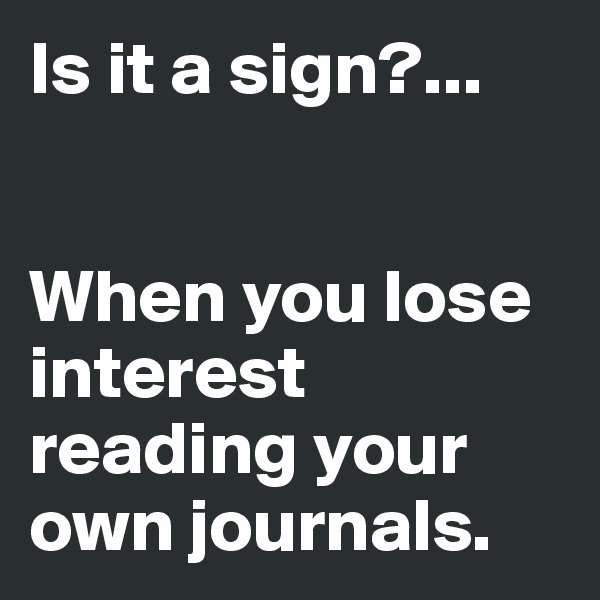 Is it a sign?...   When you lose interest reading your own journals.