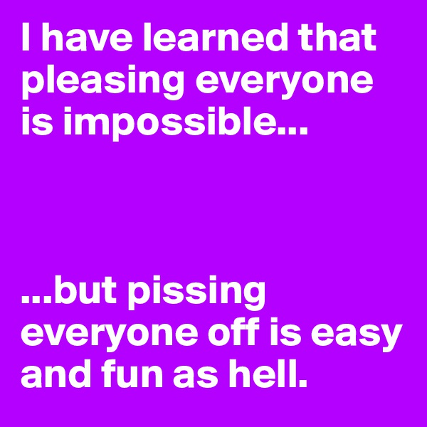 I have learned that pleasing everyone is impossible...    ...but pissing everyone off is easy and fun as hell.