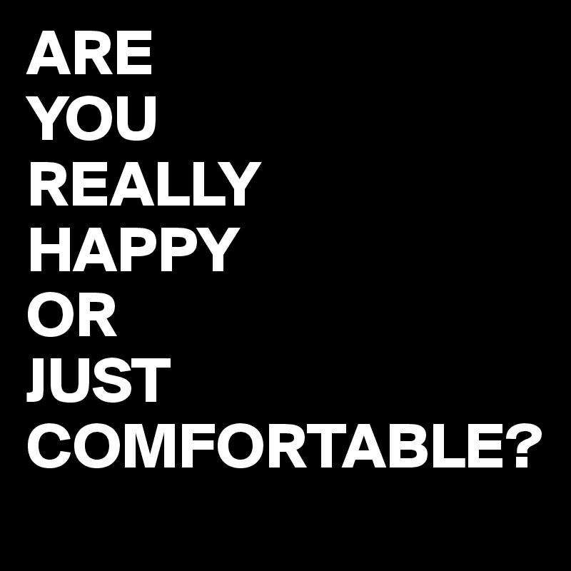Are You Really Happy Or Just Comfortable Post By Juneocallagh On Boldomatic