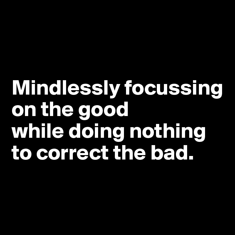 Mindlessly focussing on the good  while doing nothing  to correct the bad.