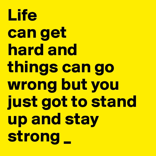 Life can get hard and things can go wrong but you just got to stand up and stay strong _