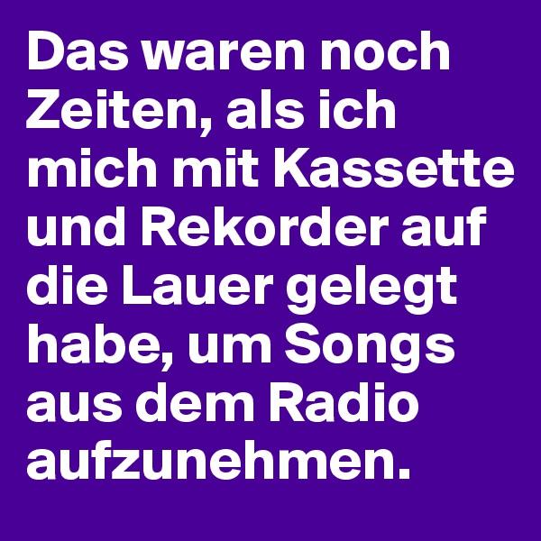 Das waren noch Zeiten, als ich mich mit Kassette und Rekorder auf die Lauer gelegt habe, um Songs aus dem Radio aufzunehmen.