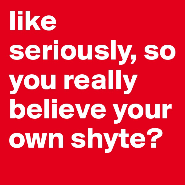 like seriously, so you really believe your own shyte?