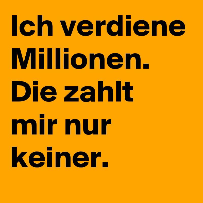 Ich verdiene Millionen. Die zahlt mir nur keiner.