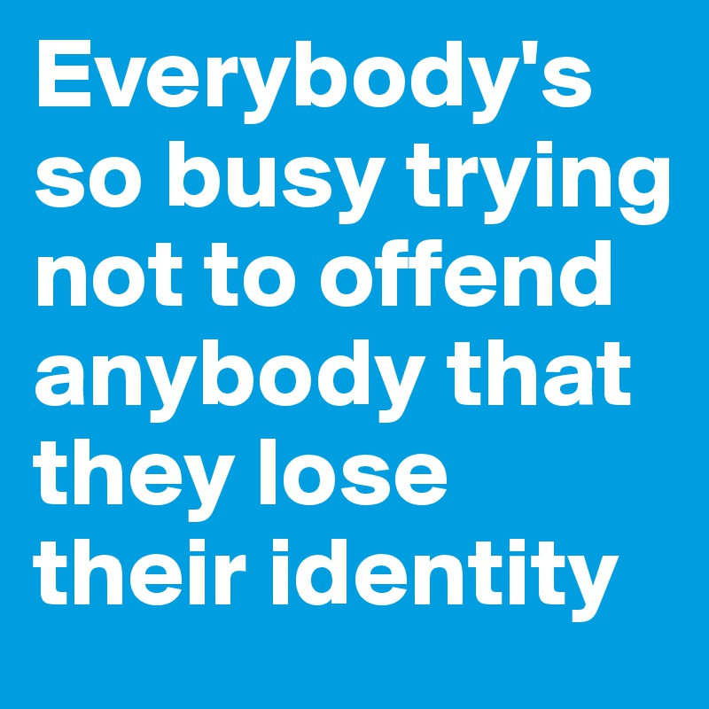 Everybody's so busy trying not to offend anybody that they lose their identity