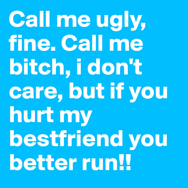Call Me Ugly Fine Call Me Bitch I Dont Care But If You Hurt My