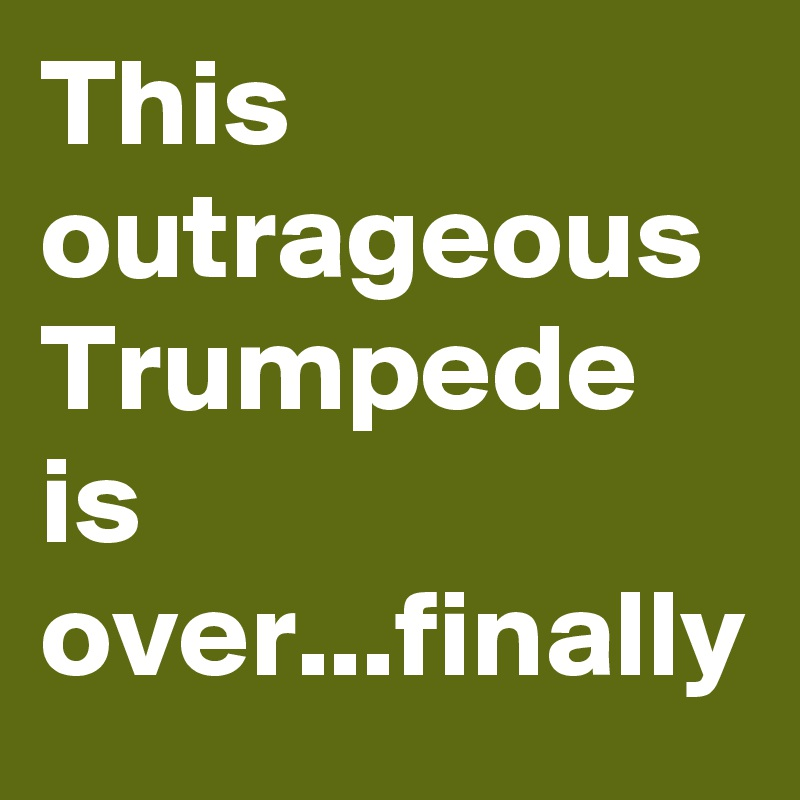 This outrageous Trumpede is over...finally
