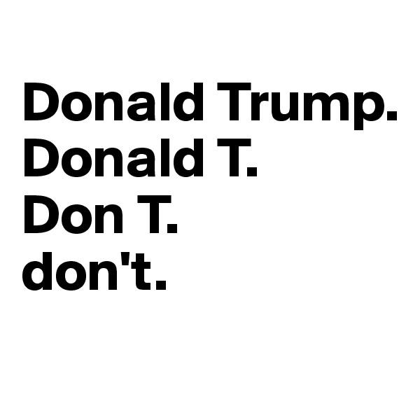 Donald Trump. Donald T. Don T. don't.