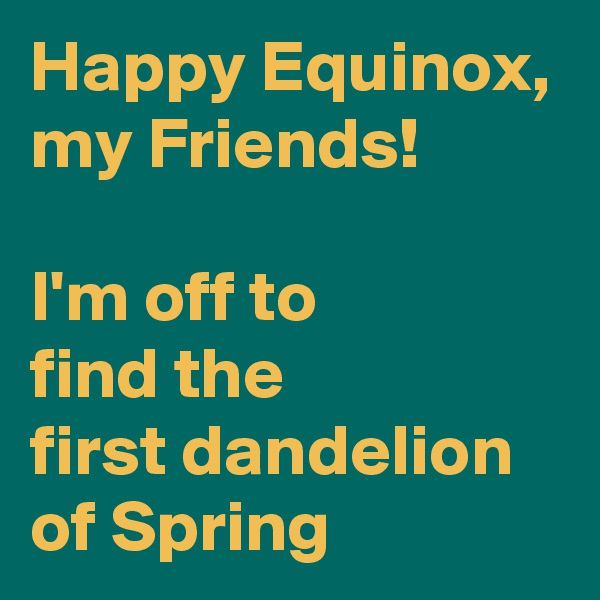 Happy Equinox, my Friends!  I'm off to  find the  first dandelion of Spring
