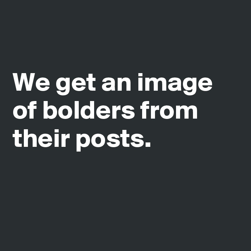 We get an image of bolders from their posts.
