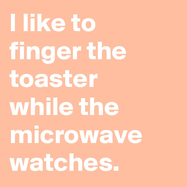 I like to finger the toaster  while the microwave watches.