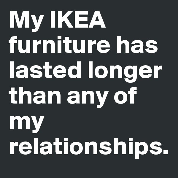 My IKEA furniture has lasted longer than any of my relationships.