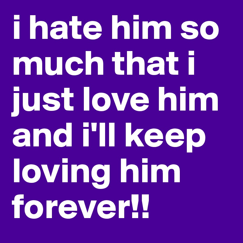 i hate him so much that i just love him and i'll keep loving him forever!!